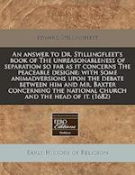 An Answer to Dr. Stillingfleet's Book of the Unreasonableness of Separation So Far as It Concerns the Peaceable Designe