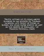 Truth Lifting Up Its Head Above Slander in an Answer to Thomas Jackson, Late Priest of Stoke in Sussex, His Lying Paper Which He Left in the North of af Edward Burrough