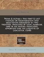 Prima & Ultima = the First & Last Thinges or Regeneration and Meditation Sermo[n]s in Two Treatises, Preached by Isaac Ambrose, One of His Maties af Isaac Ambrose