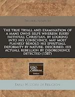 The True Tryall and Examination of a Mans Owne Selfe Wherein Euery Faithfull Christian, by Looking Into His Conscience, May Most Plainely Behold His S af Thomas Newton
