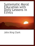 Systematic Moral Education with Daily Lessons in Ethics af John King Clark