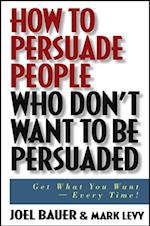 How to Persuade People Who Don't Want to be Persuaded af Mark Levy