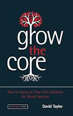 Grow the Core - How to Focus on Your Core Business for Brand Success