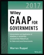 Wiley GAAP for Governments 2017 - Interpretation and Application of Generally Accepted Accounting Principles for State and Local Governments (Wiley Regulatory Reporting)