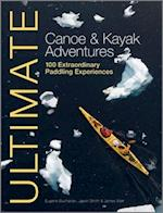 Ultimate Canoe and Kayak Adventures - 100 Extraordinary Paddling Experiences (Ultimate Adventures)