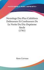 Necrologe Des Plus Celelebres Defenseurs Et Confesseurs de La Verite Du Dix-Deptieme Siecle (1761) af Rene Cerveau