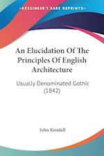 An Elucidation of the Principles of English Architecture af John Kendall