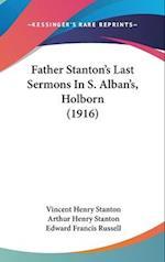 Father Stanton's Last Sermons in S. Alban's, Holborn (1916) af Vincent Henry Stanton, Arthur Henry Stanton