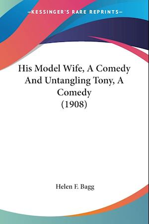 Bog, paperback His Model Wife, a Comedy and Untangling Tony, a Comedy (1908) af Helen F. Bagg
