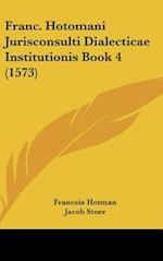 Franc. Hotomani Jurisconsulti Dialecticae Institutionis Book 4 (1573) af Francois Hotman, Jacob Stoer