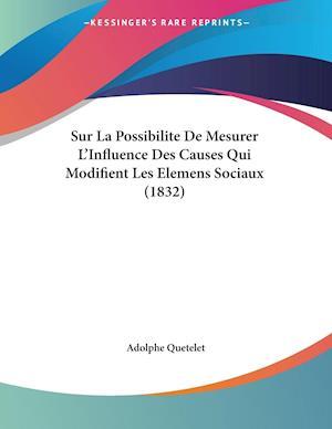 Sur La Possibilite De Mesurer L'Influence Des Causes Qui Modifient Les Elemens Sociaux (1832)