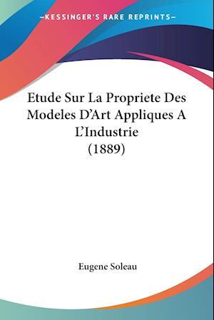 Etude Sur La Propriete Des Modeles D'Art Appliques A L'Industrie (1889)