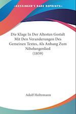 Die Klage in Der Altesten Gestalt Mit Den Veranderungen Des Gemeinen Textes, ALS Anhang Zum Nibelungenlied (1859) af Adolf Holtzmann