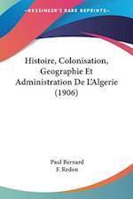 Histoire, Colonisation, Geographie Et Administration de L'Algerie (1906) af F. Redon, Paul Bernard
