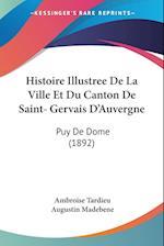 Histoire Illustree de La Ville Et Du Canton de Saint- Gervais D'Auvergne af Ambroise Tardieu, Augustin Madebene