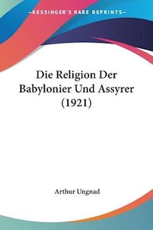 Bog, paperback Die Religion Der Babylonier Und Assyrer (1921) af Arthur Ungnad