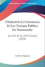 L'Industrie Le Commerce Et Les Travaux Publics En Normandie af Celestin Hippeau