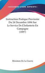 Instruction Pratique Provisoire Du 24 Decembre 1896 Sur Le Service de L'Infanterie En Campagne (1897) af De La Guerre Ministere De La Guerre, Ministere De La Guerre
