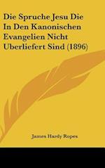 Die Spruche Jesu Die in Den Kanonischen Evangelien Nicht Uberliefert Sind (1896) af James Hardy Ropes