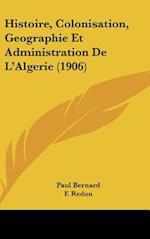 Histoire, Colonisation, Geographie Et Administration de L'Algerie (1906) af Paul Bernard, F. Redon