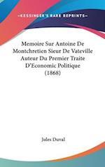 Memoire Sur Antoine de Montchretien Sieur de Vateville Auteur Du Premier Traite D'Economic Politique (1868) af Jules Duval