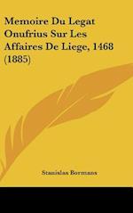Memoire Du Legat Onufrius Sur Les Affaires de Liege, 1468 (1885) af Stanislas Bormans
