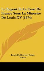 Le Regent Et La Cour de France Sous La Minorite de Louis XV (1874) af Louis De Rouvroy Saint-Simon