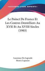 Le Poinct de France Et Les Centres Dentelliers Au XVII Et Au XVIII Siecles (1903) af Laurence De Laprade, Henry Lapauze