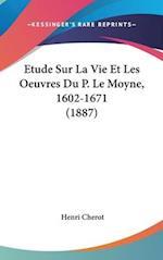 Etude Sur La Vie Et Les Oeuvres Du P. Le Moyne, 1602-1671 (1887) af Henri Cherot