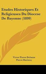 Etudes Historiques Et Religieuses Du Diocese de Bayonne (1899) af Pierre Haristoy, Victor Pierre Dubarat