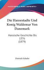 Die Hansestadte Und Konig Waldemar Von Danemark af Dietrich Schafer