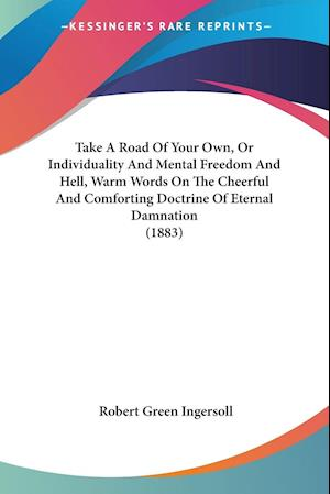 Take A Road Of Your Own, Or Individuality And Mental Freedom And Hell, Warm Words On The Cheerful And Comforting Doctrine Of Eternal Damnation (1883)