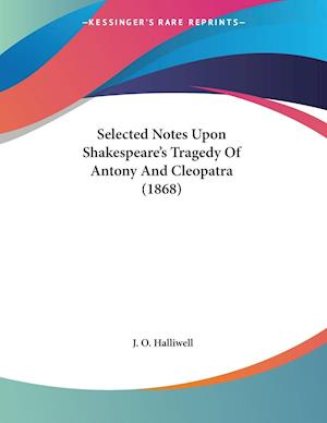 Selected Notes Upon Shakespeare's Tragedy Of Antony And Cleopatra (1868)