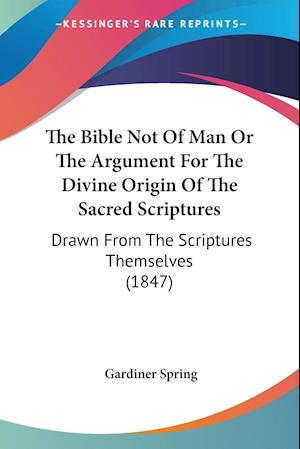The Bible Not Of Man Or The Argument For The Divine Origin Of The Sacred Scriptures