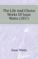 The Life and Choice Works of Isaac Watts (1857)