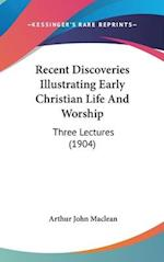 Recent Discoveries Illustrating Early Christian Life and Worship af Arthur John Maclean