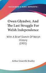 Owen Glyndwr, and the Last Struggle for Welsh Independence af Arthur Granville Bradley