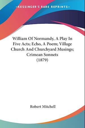William Of Normandy, A Play In Five Acts; Echo, A Poem; Village Church And Churchyard Musings; Crimean Sonnets (1879)