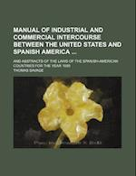 Manual of Industrial and Commercial Intercourse Between the United States and Spanish America; And Abstracts of the Laws of the Spanish-American Count af Thomas Savage