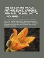The Life of His Grace Arthur, Duke, Marquis, and Earl of Wellington Volume 1; With Copious Details and Delineations Historical, Political, and Militar af Francis L. Clarke