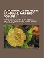 A Grammar of the Greek Language, Part First Volume 1; A Practical Grammar of the Attic and Common Dialects, with the Elements of General Grammar af Alpheus Crosby