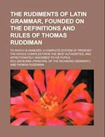 The Rudiments of Latin Grammar, Founded on the Definitions and Rules of Thomas Ruddiman; To Which Is Annexed, a Complete System of Prosody af William Burke