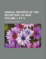Annual Reports of the Secretary of War Volume 1, PT. 8