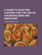 A Guide to Electric Lighting for the Use of Householders and Amateurs af Selimo Romeo Bottone