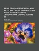 Results of Astronomical and Meteorological Observations Made at the Radcliffe Observatory, Oxford Volume 25; In the Year af Radcliffe Observatory