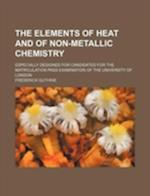 The Elements of Heat and of Non-Metallic Chemistry; Especially Designed for Candidates for the Matriculation Pass Examination of the University of Lon af Frederick Guthrie