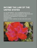 Income Tax Law of the United States; Act of September 8, 1916, as Amended and Act of October 3, 1917 Including Summary of Provisions and Regulations A