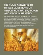 500 Plain Answers to Direct Questions on Steam, Hot Water, Vapor and Vacuum Heating; The Science and Practice of Heating Explained in a Series of Plai af Alfred Grant King