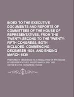 Index to the Executive Documents and Reports of Committees of the House of Representatives, from the Twenty-Second to the Twenty-Fifth Congress, Both