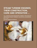 Steam Turbine Engines, Their Construction, Care and Operation; Full Instructions Regarding Correct Methods of Operating Steam Turbines, Adjusting Clea af Calvin Franklin Swingle